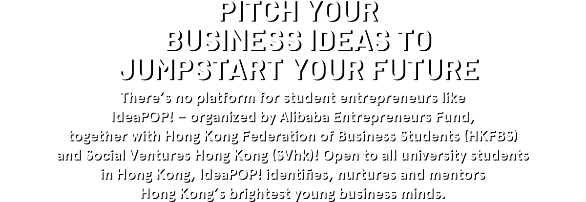 PITCH YOUR BUSINESS IDEAS TO JUMPSTART YOUR FUTURE There's no platform for student entrepreneurs like IdeaPOP! - organized by Alibaba Entrepreneurs Fund, together with Hong Kong (SVhk)! Open to all university students in Hong Kong, IdeaPOP! identifies, nurtures and mentors Hong Kong's brightest young business minds.